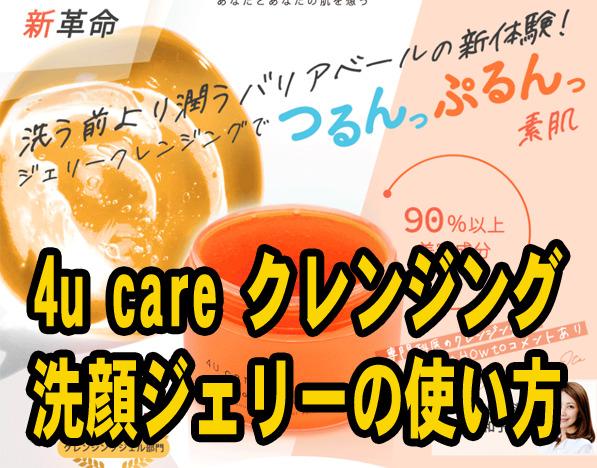 4u care クレンジング洗顔ジェリーの効果を活かす2通りの使い方とは?